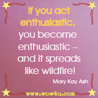 If you act enthusiastic, you become enthusiastic - and it spreads like wildfire! Mary Kay Ash