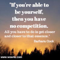 If you're able to be yourself, then you have no competition.  All you have to do is get closer and closer to that essence. Barbara Cook