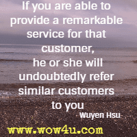 If you are able to provide a remarkable service for that customer, he or she will undoubtedly refer similar customers to you. Wuyen Hsu