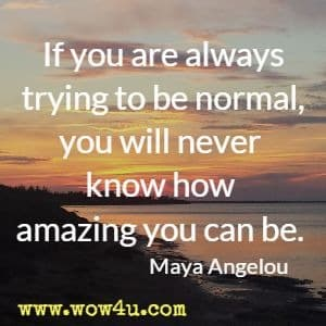 If you are always trying to be normal, you will never know how  amazing you can be. Maya Angelou