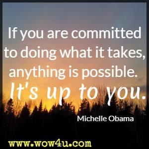 If you are committed to doing what it takes, anything is possible. It's up to you. Michelle Obama