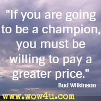 If you are going to be a champion, you must be willing to pay a greater price. Bud Wilkinson