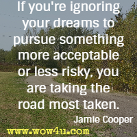 If you're ignoring your dreams to pursue something more acceptable or  less risky, you are taking the road most taken. Jamie Cooper