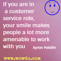 If you are in a customer service role, your smile makes people a lot more amenable to work with you  Byron Pulsifer