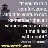 If you're in a comfort zone, afraid to venture out. Remember that all winners were at one time filled with doubt.  Author Unknown
