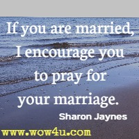 If you are married, I encourage you to pray for your marriage. Sharon Jaynes