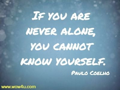 If you are never alone, you cannot know yourself.  Paulo Coelho