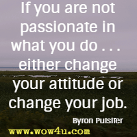 If you are not passionate in what you do . . .  either change your attitude or change your job. Byron Pulsifer