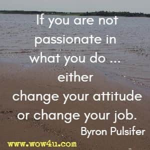 If you are not passionate in what you do ... either change your attitude or change your job. Byron Pulsifer