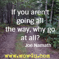 If you aren't going all the way, why go at all? Joe Namath