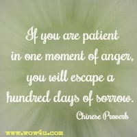 If you are patient in one moment of anger, you will escape a hundred days of sorrow. Chinese Proverb