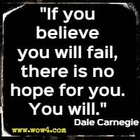 If you believe you will fail, there is no hope for you. You will. Dale Carnegie