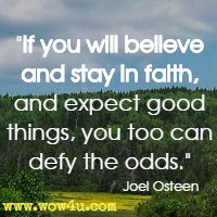 If you will believe and stay in faith, and expect good things, you too can defy the odds. Joel Osteen