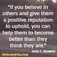 If you believe in others and give them a positive reputation to uphold, you can help them to become better than they think they are.  John C. Maxwell