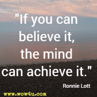 If you can believe it, the mind can achieve it. Ronnie Lott