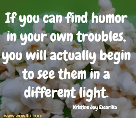 If you can find humor in your own troubles, you will actually begin to see them in a different light. Kristine Joy Escarilla