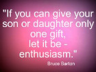 If you can give your son or daughter only one gift, let it be - enthusiasm.  Bruce Barton