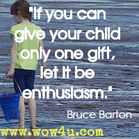 If you can give your child only one gift, let it be enthusiasm. Bruce Barton