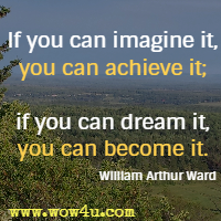 If you can imagine it, you can achieve it; if you can dream it, you can become it. William Arthur Ward
