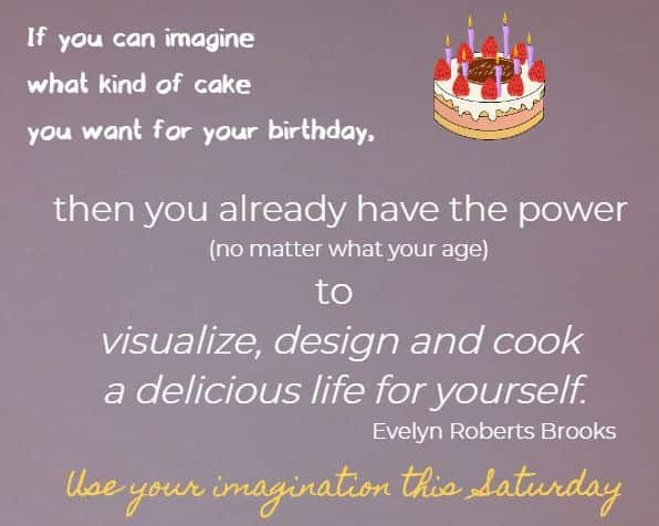 If you can imagine what kind of cake you want for your birthday,  then you already have the power (no matter what your age) to visualize, design and cook a delicious life for yourself. Evelyn Roberts Brooks Use your imagination this Saturday!