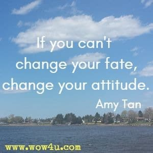 If you can't change your fate, change your attitude. Amy Tan