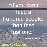 If you can't feed a hundred people, then feed just one. Mother Teresa