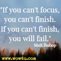 If you can't focus, you can't finish. If you can't finish, you will fail. Matt Bishop