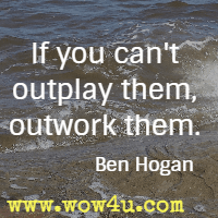 If you can't outplay them, outwork them. Ben Hogan