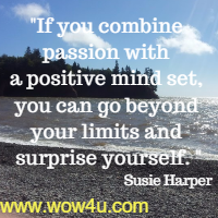If you combine passion with a positive mind set, you can go beyond your limits and surprise yourself. Susie Harper