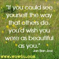 If you could see yourself the way that others do, you'd wish you were as beautiful as you. Jon Bon Jovi