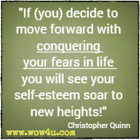 If (you) decide to move forward with conquering your fears in life you will see your self-esteem soar to new heights! Christopher Quinn