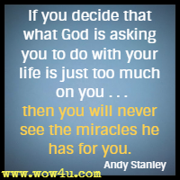 If you decide that what God is asking you to do with your life is just too much on you . . .then you will never see the miracles he has for you. Andy Stanley