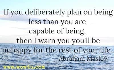 If you deliberately plan on being less than you are capable of being, then I warn you you'll be unhappy for the rest of your life. Abraham Maslow