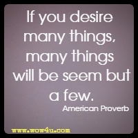 If you desire many things, many things will be seem but a few. American Proverb
