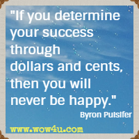 If you determine your success through dollars and cents, then you will never be happy. Byron Pulsifer