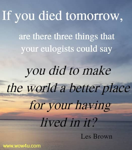 If you died tomorrow, are there three things that your eulogists could say you did to make the world a better place for your having lived in it?   Les Brown