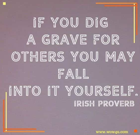 If you dig a grave for others you may fall into it yourself. Irish Proverb