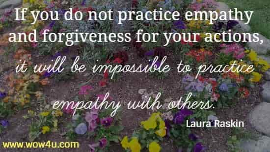 If you do not practice empathy and forgiveness for your actions,  it will be impossible to practice empathy with others. Laura Raskin