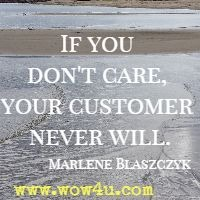 If you don't care, your customer never will. Marlene Blaszczyk