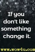 If you don't like something change it.