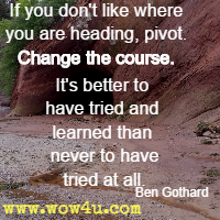 If you don't like where you are heading, pivot. Change the course. It's better to have tried and learned than never to have tried at all. Ben Gothard