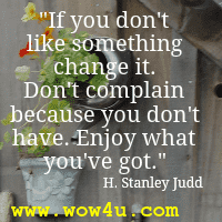 If you don't like something change it. Don't complain because you don't have. Enjoy what you've got.  H. Stanley Judd