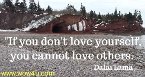 If you don't love yourself, you cannot love others.   Dalai Lama