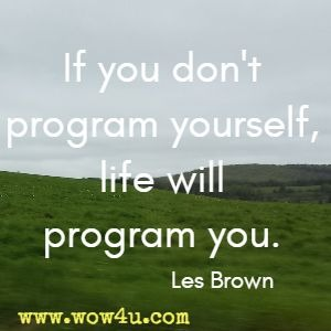 If you don't program yourself, life will program you. Les Brown