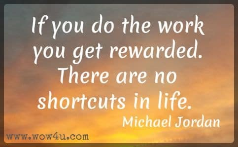 If you do the work you get rewarded. There are no shortcuts in life. Michael Jordan