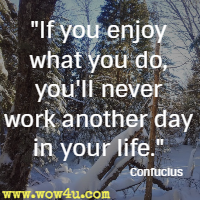 If you enjoy what you do, you'll never work another day in your life. Confucius