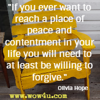 If you ever want to reach a place of peace and contentment in your life you will need to at least be willing to forgive. Olivia Hope