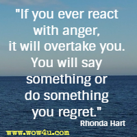 If you ever react with anger, it will overtake you. You will say something or do something you regret. Rhonda Hart