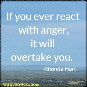 If you ever react with anger, it will overtake you. Rhonda Hart