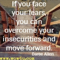 If you face your fears, you can overcome your insecurities and move forward. Daree Allen